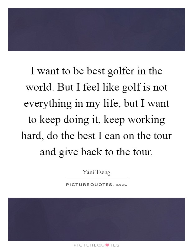 I want to be best golfer in the world. But I feel like golf is not everything in my life, but I want to keep doing it, keep working hard, do the best I can on the tour and give back to the tour Picture Quote #1
