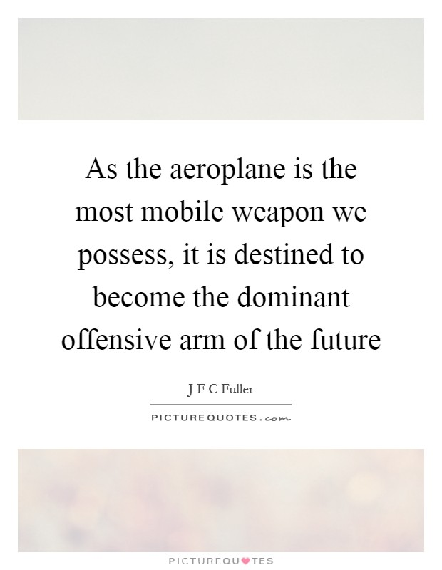 As the aeroplane is the most mobile weapon we possess, it is destined to become the dominant offensive arm of the future Picture Quote #1