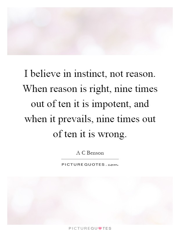 I believe in instinct, not reason. When reason is right, nine times out of ten it is impotent, and when it prevails, nine times out of ten it is wrong Picture Quote #1