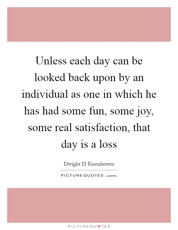 Unless each day can be looked back upon by an individual as one in which he has had some fun, some joy, some real satisfaction, that day is a loss Picture Quote #1