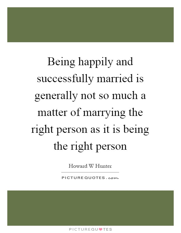 Being happily and successfully married is generally not so much a matter of marrying the right person as it is being the right person Picture Quote #1