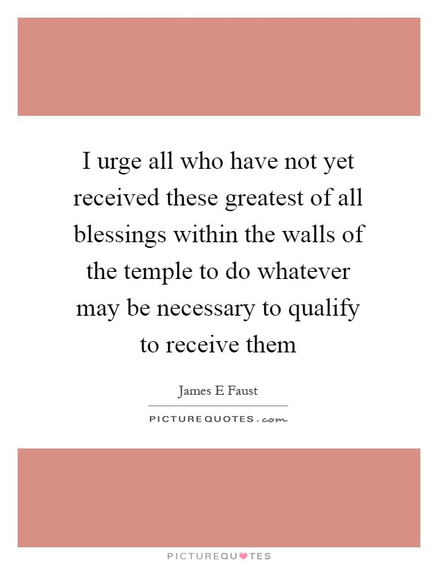 I urge all who have not yet received these greatest of all blessings within the walls of the temple to do whatever may be necessary to qualify to receive them Picture Quote #1