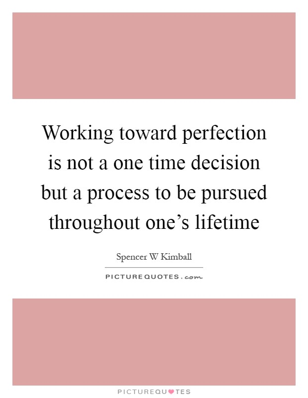 Working toward perfection is not a one time decision but a process to be pursued throughout one's lifetime Picture Quote #1