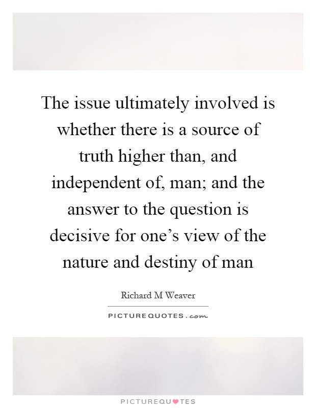 The issue ultimately involved is whether there is a source of truth higher than, and independent of, man; and the answer to the question is decisive for one's view of the nature and destiny of man Picture Quote #1