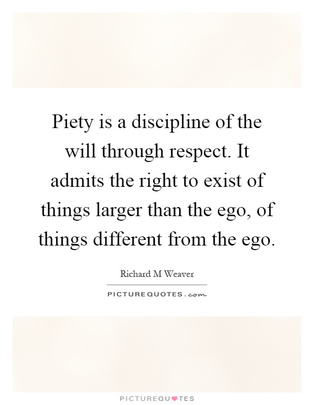 Piety is a discipline of the will through respect. It admits the right to exist of things larger than the ego, of things different from the ego Picture Quote #1
