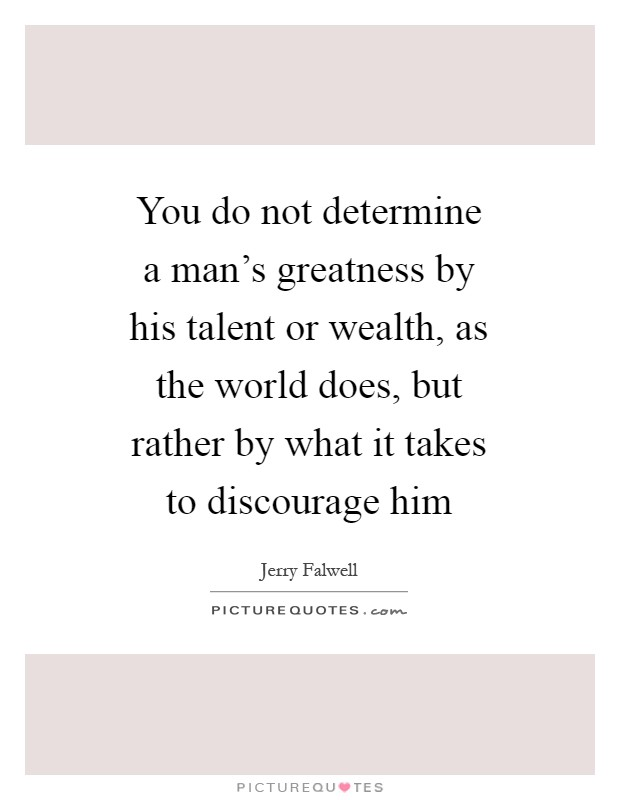 You do not determine a man's greatness by his talent or wealth, as the world does, but rather by what it takes to discourage him Picture Quote #1