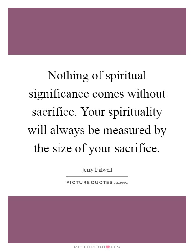 Nothing of spiritual significance comes without sacrifice. Your spirituality will always be measured by the size of your sacrifice Picture Quote #1