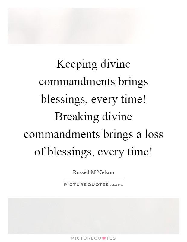 Keeping divine commandments brings blessings, every time! Breaking divine commandments brings a loss of blessings, every time! Picture Quote #1