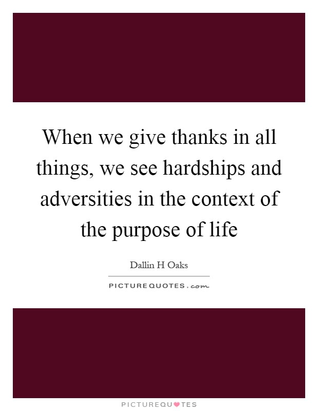 When we give thanks in all things, we see hardships and adversities in the context of the purpose of life Picture Quote #1