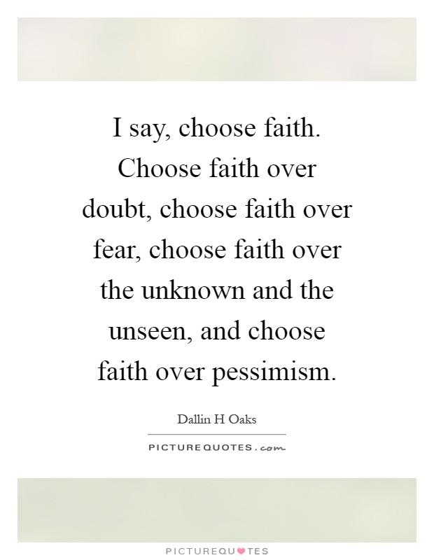I say, choose faith. Choose faith over doubt, choose faith over fear, choose faith over the unknown and the unseen, and choose faith over pessimism Picture Quote #1