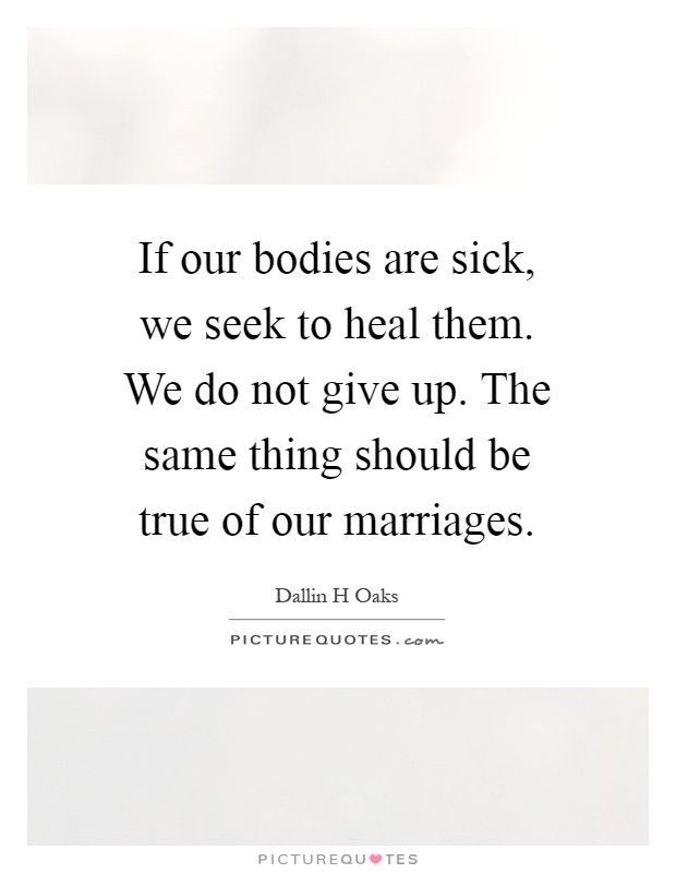 If our bodies are sick, we seek to heal them. We do not give up. The same thing should be true of our marriages Picture Quote #1