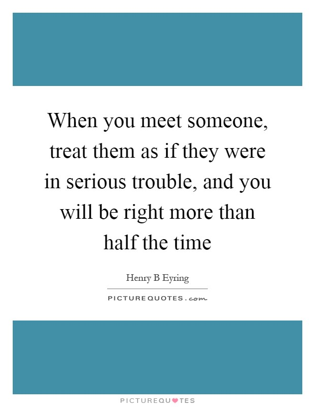 When you meet someone, treat them as if they were in serious trouble, and you will be right more than half the time Picture Quote #1