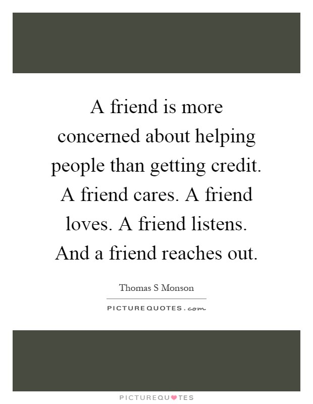 A friend is more concerned about helping people than getting credit. A friend cares. A friend loves. A friend listens. And a friend reaches out Picture Quote #1