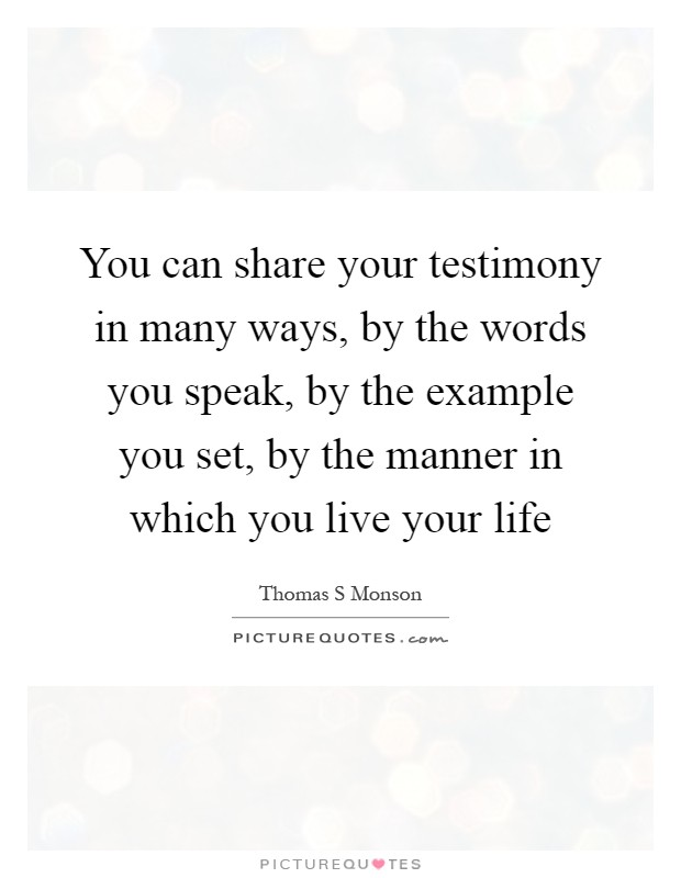 You can share your testimony in many ways, by the words you speak, by the example you set, by the manner in which you live your life Picture Quote #1