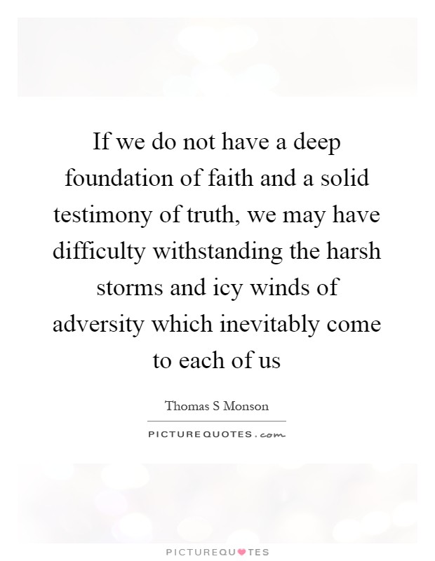 If we do not have a deep foundation of faith and a solid testimony of truth, we may have difficulty withstanding the harsh storms and icy winds of adversity which inevitably come to each of us Picture Quote #1