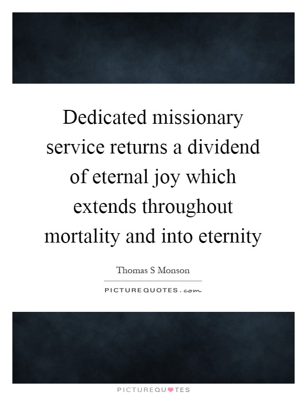 Dedicated missionary service returns a dividend of eternal joy which extends throughout mortality and into eternity Picture Quote #1