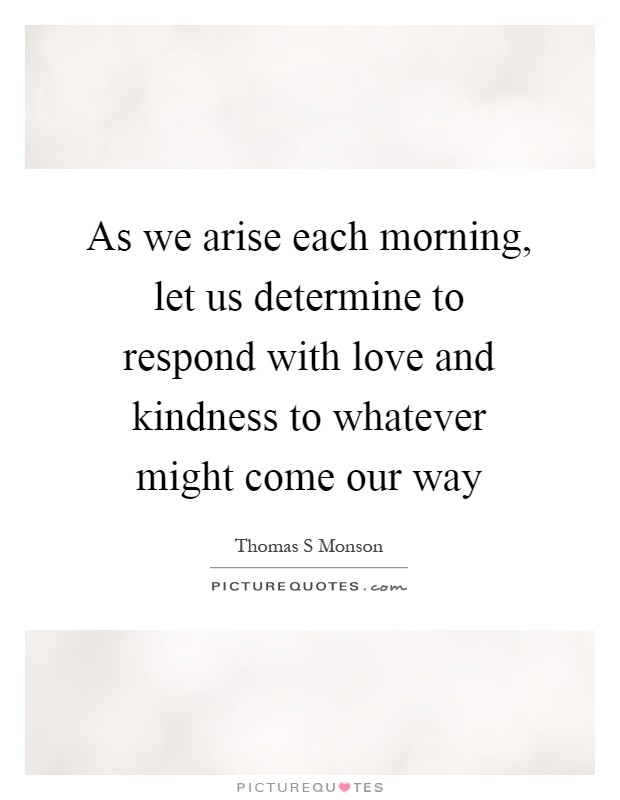 As we arise each morning, let us determine to respond with love and kindness to whatever might come our way Picture Quote #1