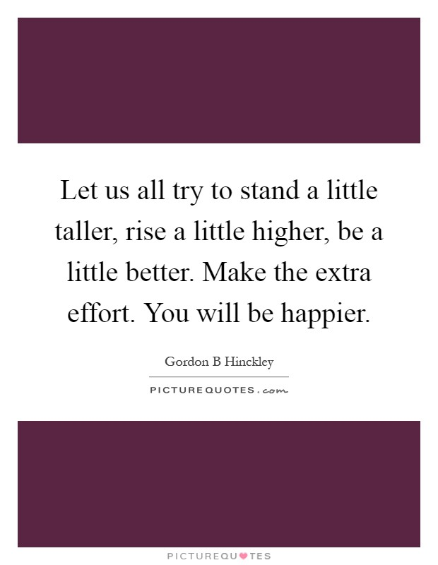 Let us all try to stand a little taller, rise a little higher, be a little better. Make the extra effort. You will be happier Picture Quote #1