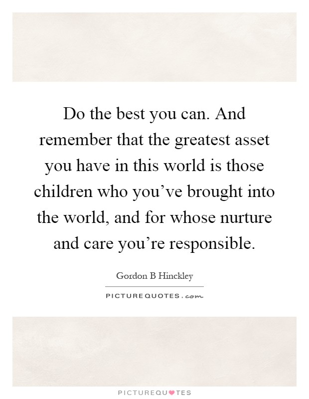 Do the best you can. And remember that the greatest asset you have in this world is those children who you've brought into the world, and for whose nurture and care you're responsible Picture Quote #1