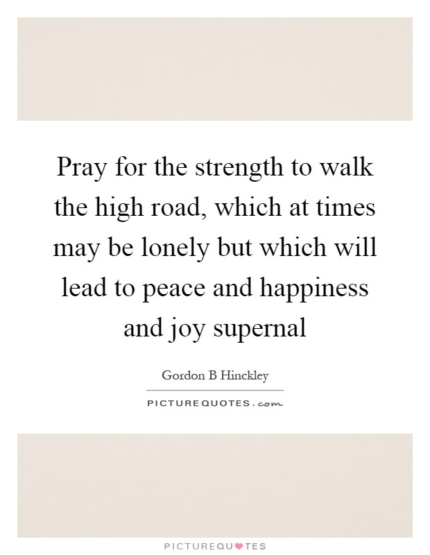 Pray for the strength to walk the high road, which at times may be lonely but which will lead to peace and happiness and joy supernal Picture Quote #1