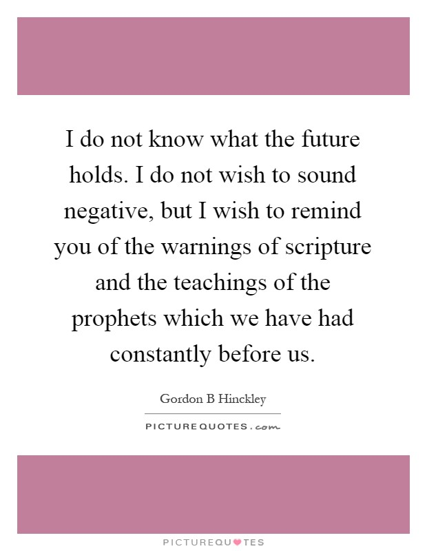 I do not know what the future holds. I do not wish to sound negative, but I wish to remind you of the warnings of scripture and the teachings of the prophets which we have had constantly before us Picture Quote #1