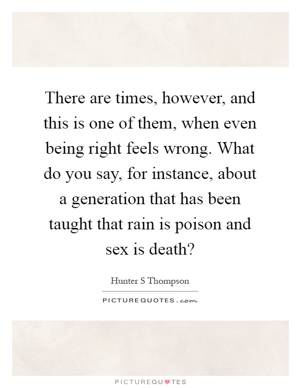 There are times, however, and this is one of them, when even being right feels wrong. What do you say, for instance, about a generation that has been taught that rain is poison and sex is death? Picture Quote #1