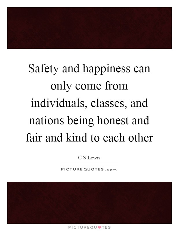 Safety and happiness can only come from individuals, classes, and nations being honest and fair and kind to each other Picture Quote #1