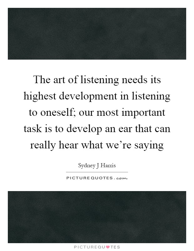 The art of listening needs its highest development in listening to oneself; our most important task is to develop an ear that can really hear what we're saying Picture Quote #1