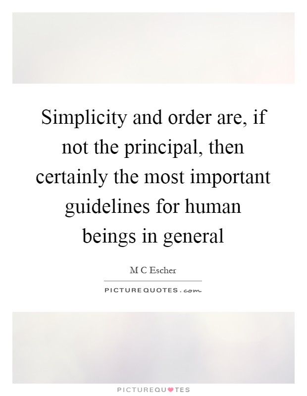 Simplicity and order are, if not the principal, then certainly the most important guidelines for human beings in general Picture Quote #1