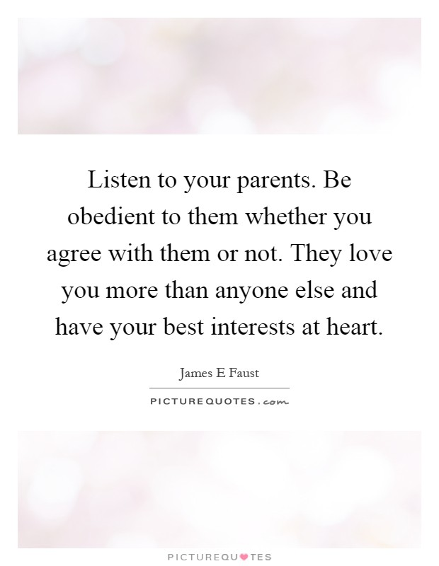 Listen to your parents. Be obedient to them whether you agree with them or not. They love you more than anyone else and have your best interests at heart Picture Quote #1