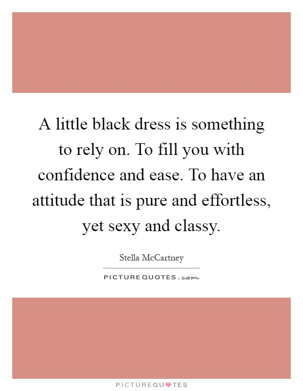 A little black dress is something to rely on. To fill you with confidence and ease. To have an attitude that is pure and effortless, yet sexy and classy Picture Quote #1