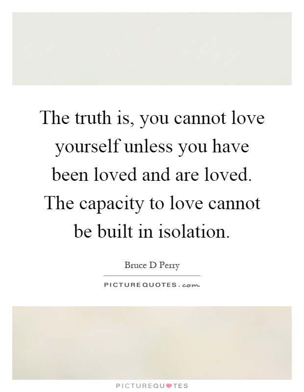 The truth is, you cannot love yourself unless you have been loved and are loved. The capacity to love cannot be built in isolation Picture Quote #1