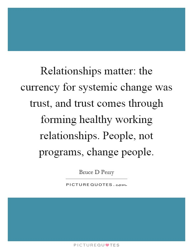 Relationships matter: the currency for systemic change was trust, and trust comes through forming healthy working relationships. People, not programs, change people Picture Quote #1