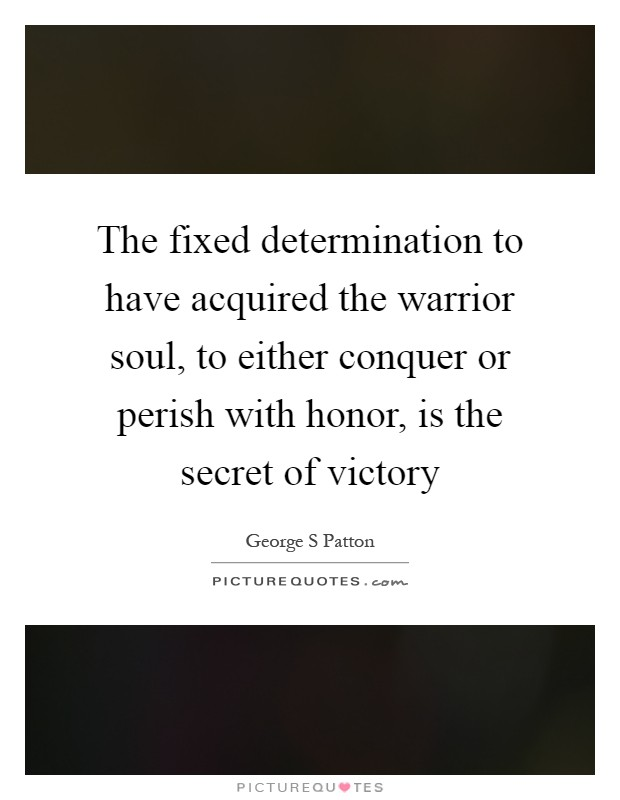 The fixed determination to have acquired the warrior soul, to either conquer or perish with honor, is the secret of victory Picture Quote #1