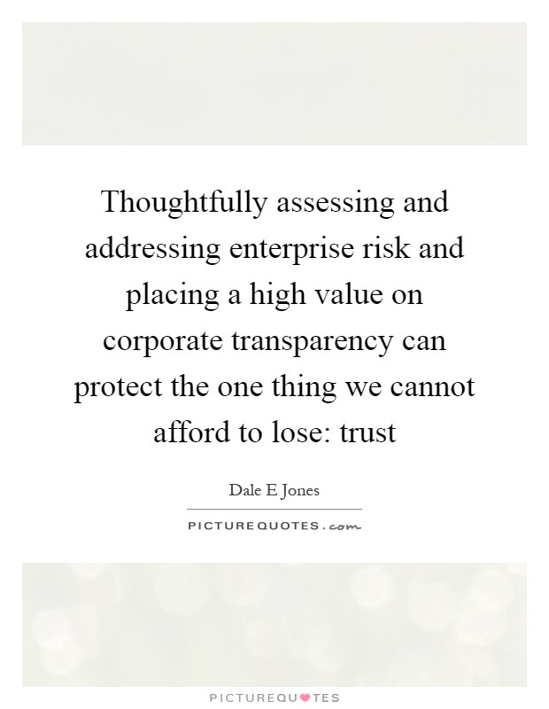 Thoughtfully assessing and addressing enterprise risk and placing a high value on corporate transparency can protect the one thing we cannot afford to lose: trust Picture Quote #1