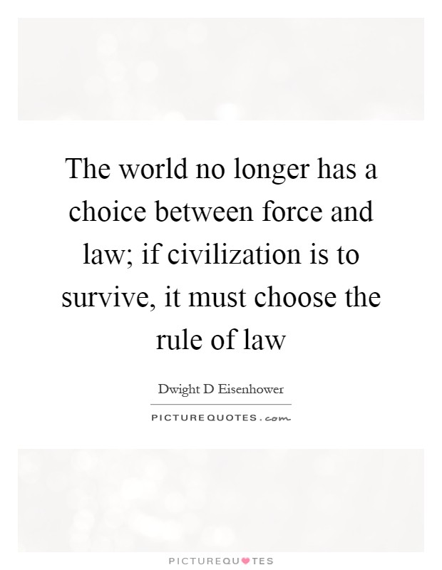 The world no longer has a choice between force and law; if civilization is to survive, it must choose the rule of law Picture Quote #1