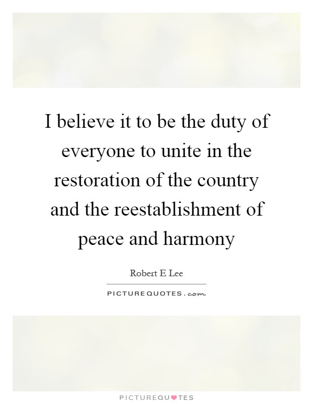 I believe it to be the duty of everyone to unite in the restoration of the country and the reestablishment of peace and harmony Picture Quote #1