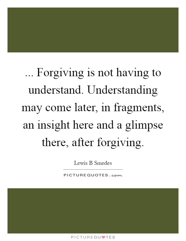 ... Forgiving is not having to understand. Understanding may come later, in fragments, an insight here and a glimpse there, after forgiving Picture Quote #1
