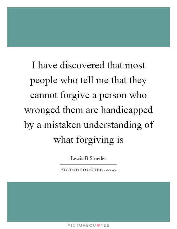 I have discovered that most people who tell me that they cannot forgive a person who wronged them are handicapped by a mistaken understanding of what forgiving is Picture Quote #1
