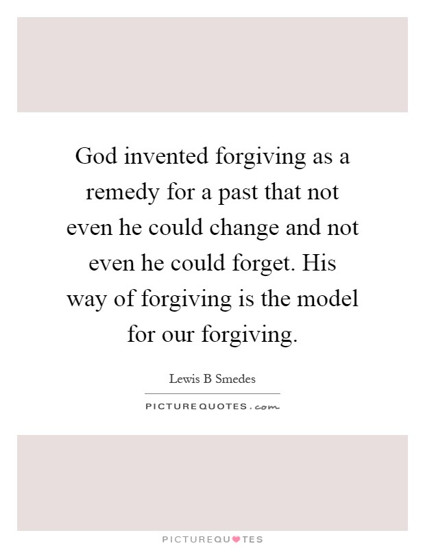 God invented forgiving as a remedy for a past that not even he could change and not even he could forget. His way of forgiving is the model for our forgiving Picture Quote #1