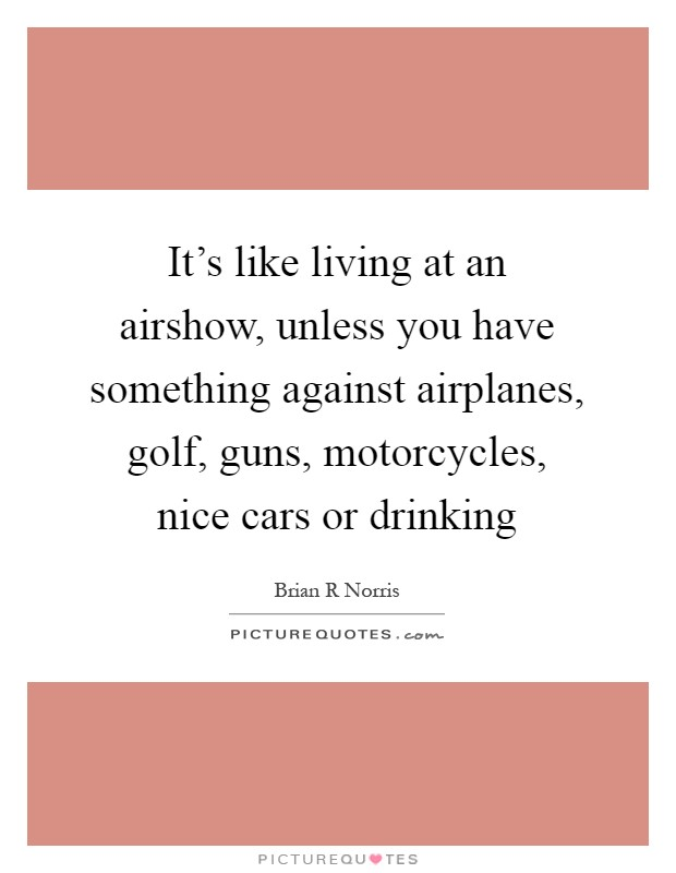 It's like living at an airshow, unless you have something against airplanes, golf, guns, motorcycles, nice cars or drinking Picture Quote #1