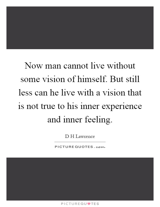 Now man cannot live without some vision of himself. But still less can he live with a vision that is not true to his inner experience and inner feeling Picture Quote #1