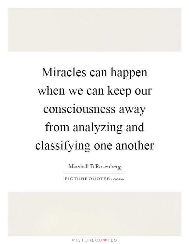 Miracles can happen when we can keep our consciousness away from analyzing and classifying one another Picture Quote #1