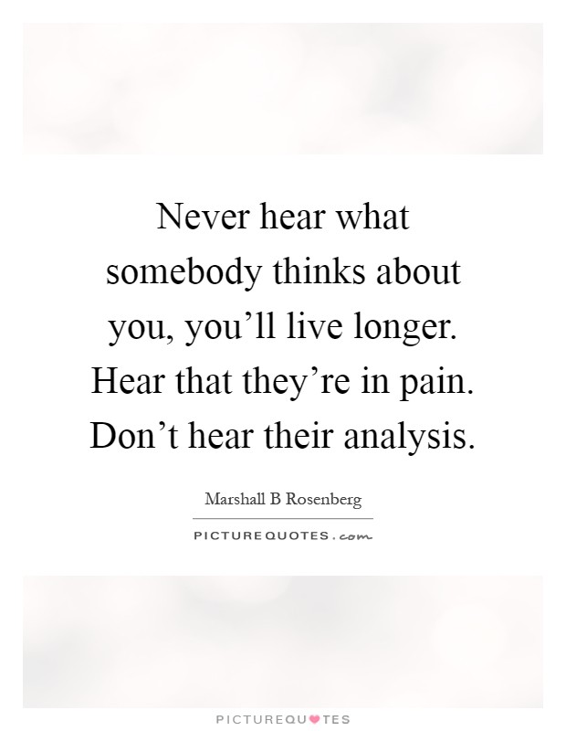 Never hear what somebody thinks about you, you'll live longer. Hear that they're in pain. Don't hear their analysis Picture Quote #1