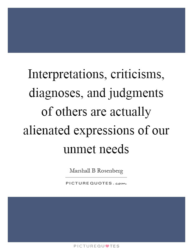 Interpretations, criticisms, diagnoses, and judgments of others are actually alienated expressions of our unmet needs Picture Quote #1