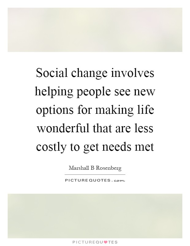 Social change involves helping people see new options for making life wonderful that are less costly to get needs met Picture Quote #1