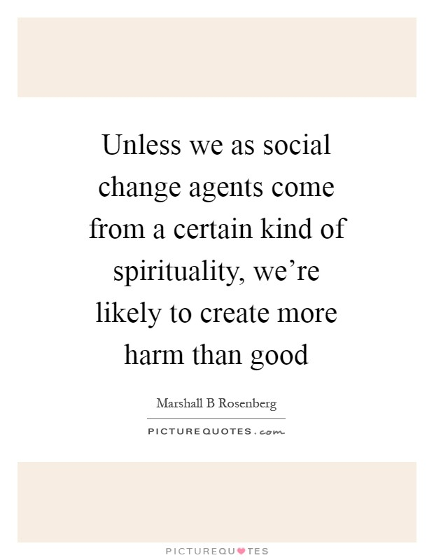 Unless we as social change agents come from a certain kind of spirituality, we're likely to create more harm than good Picture Quote #1
