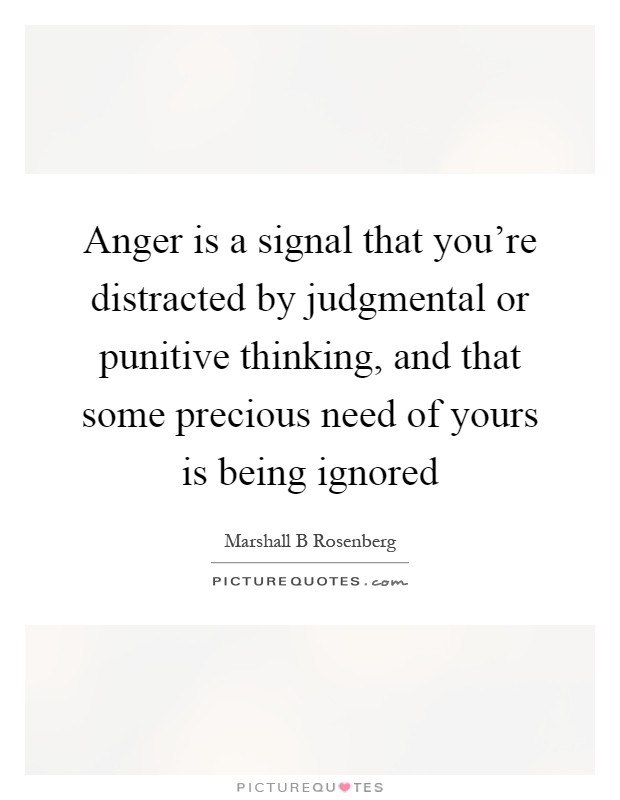 Anger is a signal that you're distracted by judgmental or punitive thinking, and that some precious need of yours is being ignored Picture Quote #1