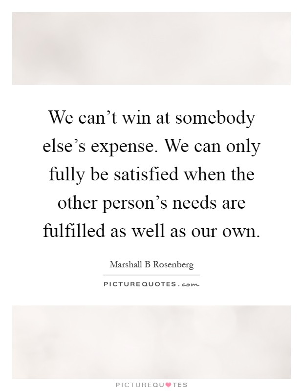 We can't win at somebody else's expense. We can only fully be satisfied when the other person's needs are fulfilled as well as our own Picture Quote #1