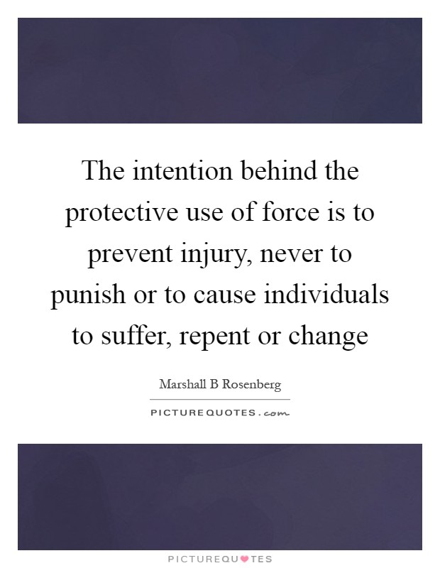 The intention behind the protective use of force is to prevent injury, never to punish or to cause individuals to suffer, repent or change Picture Quote #1